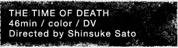 THE TIME OF DEATH 46min / color / DV Directed by Shinsuke Sato
